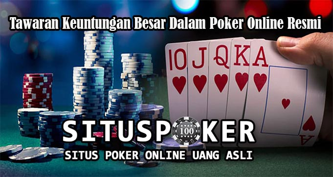Tawaran Keuntungan Besar Dalam Poker Online Resmi